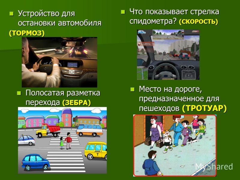 Устройство для остановки автомобиля (ТОРМОЗ) Что показывает стрелка спидометра? (СКОРОСТЬ) Место на дороге, предназначенное для пешеходов (ТРОТУАР) Полосатая разметка перехода (ЗЕБРА)