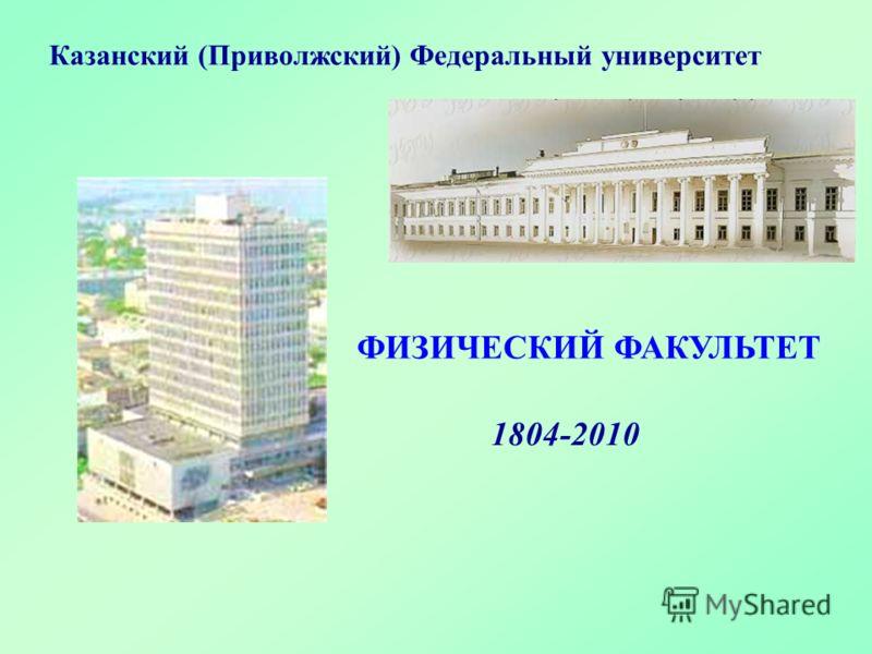ФИЗИЧЕСКИЙ ФАКУЛЬТЕТ Казанский (Приволжский) Федеральный университет 1804-2010