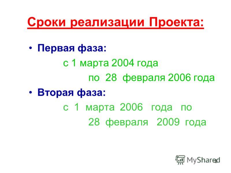8 Сроки реализации Проекта: Первая фаза: с 1 марта 2004 года по 28 февраля 2006 года Вторая фаза: с 1 марта 2006 года по 28 февраля 2009 года