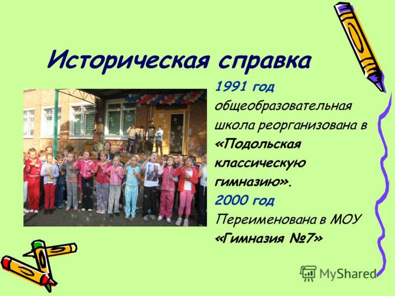 Историческая справка 1991 год общеобразовательная школа реорганизована в «Подольская классическую гимназию». 2000 год Переименована в МОУ «Гимназия 7»