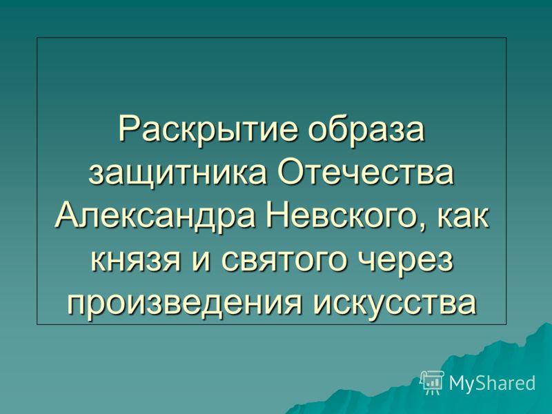 Раскрытие образа защитника Отечества Александра Невского, как князя и святого через произведения искусства