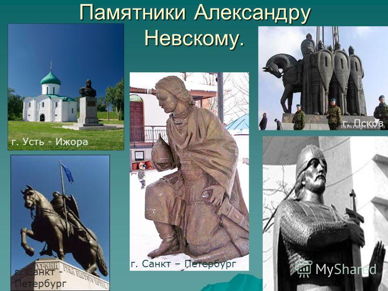 Памятники Александру Невскому. г. Усть - Ижора г. Санкт - Петербург г. Псков г. Санкт – Петербург