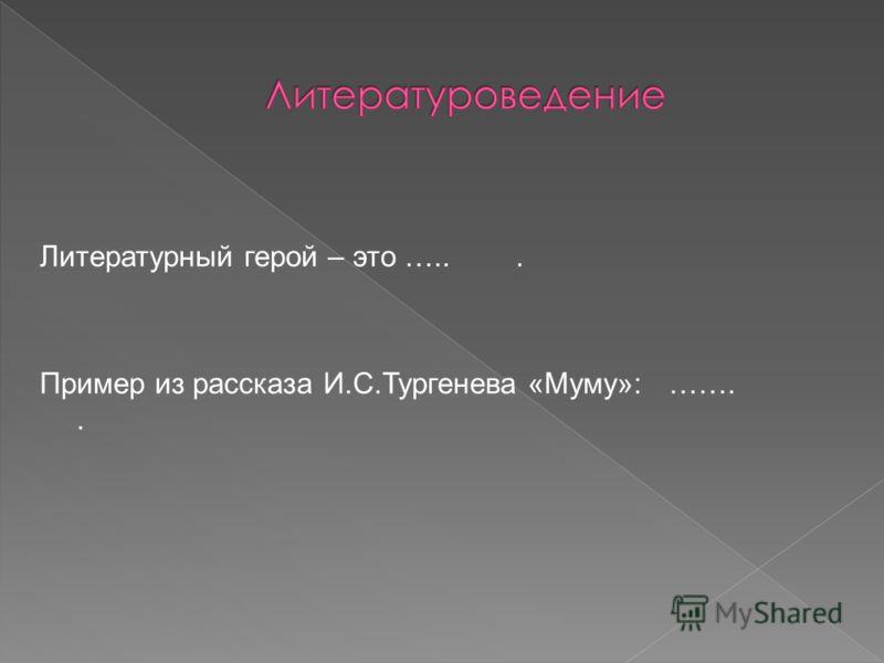 Литературный герой – это …... Пример из рассказа И.С.Тургенева «Муму»: ……..