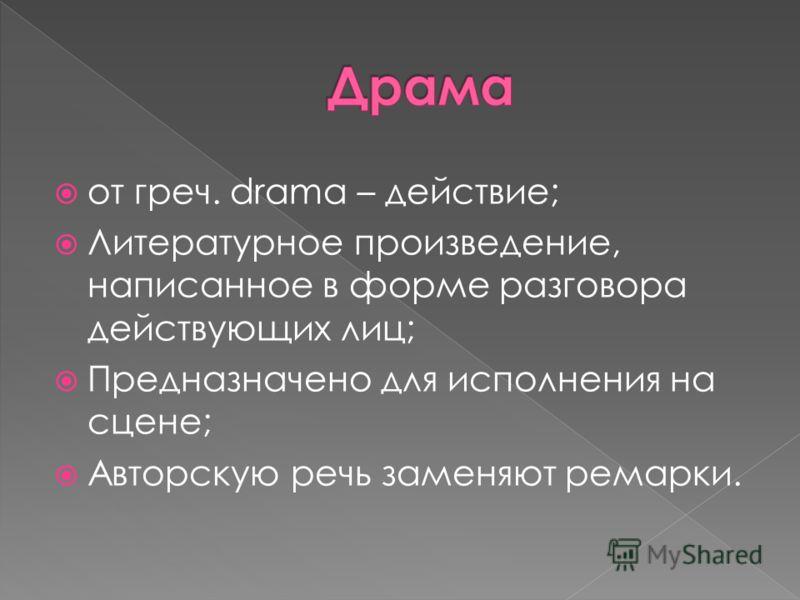 от греч. drama – действие; Литературное произведение, написанное в форме разговора действующих лиц; Предназначено для исполнения на сцене; Авторскую речь заменяют ремарки.