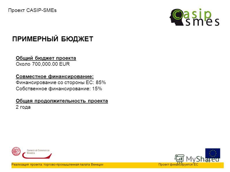 10 ПРИМЕРНЫЙ БЮДЖЕТ Проект CASIP-SMEs Общий бюджет проекта Около 700,000.00 EUR Совместное финансирование: Финансирование со стороны ЕС: 85% Собственное финансирование: 15% Общая продолжительность проекта 2 года Реализация проекта: торгово-промышленн