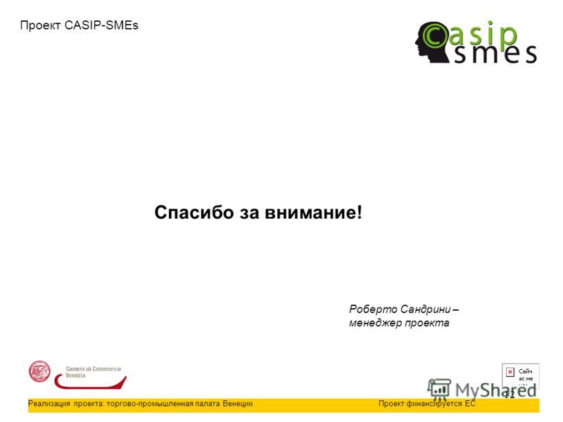12 Проект CASIP-SMEs Реализация проекта: торгово-промышленная палата ВенецииПроект финансируется ЕС Спасибо за внимание! Роберто Сандрини – менеджер проекта