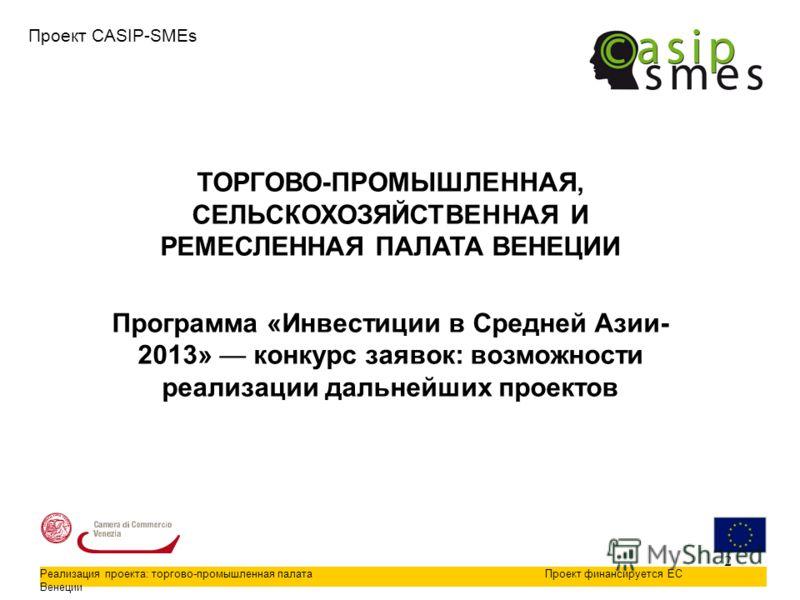 2 Проект CASIP-SMEs Реализация проекта: торгово-промышленная палата Венеции Проект финансируется ЕС ТОРГОВО-ПРОМЫШЛЕННАЯ, СЕЛЬСКОХОЗЯЙСТВЕННАЯ И РЕМЕСЛЕННАЯ ПАЛАТА ВЕНЕЦИИ Программа «Инвестиции в Средней Азии- 2013» конкурс заявок: возможности реализ