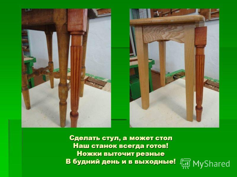 Сделать стул, а может стол Наш станок всегда готов! Ножки выточит резные В будний день и в выходные!