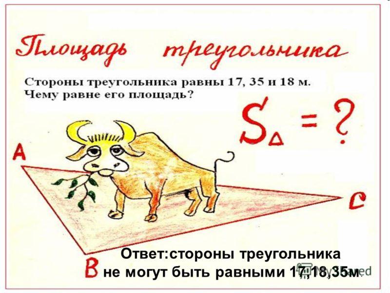 Ответ:стороны треугольника не могут быть равными 17,18,35м.