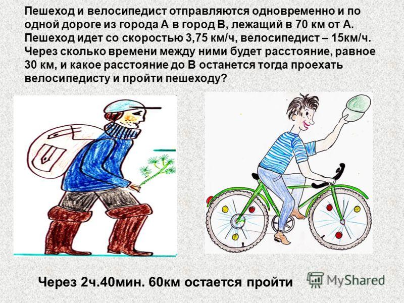 Пешеход и велосипедист отправляются одновременно и по одной дороге из города А в город В, лежащий в 70 км от А. Пешеход идет со скоростью 3,75 км/ч, велосипедист – 15км/ч. Через сколько времени между ними будет расстояние, равное 30 км, и какое расст