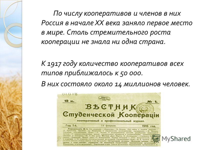 По числу кооперативов и членов в них Россия в начале XX века заняло первое место в мире. Столь стремительного роста кооперации не знала ни одна страна. К 1917 году количество кооперативов всех типов приближалось к 50 000. В них состояло около 14 милл