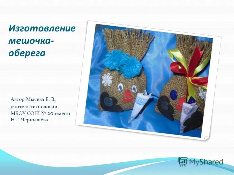 Изготовление мешочка- оберега Автор Мысева Е. В., учитель технологии МБОУ СОШ 20 имени Н.Г. Чернышёва