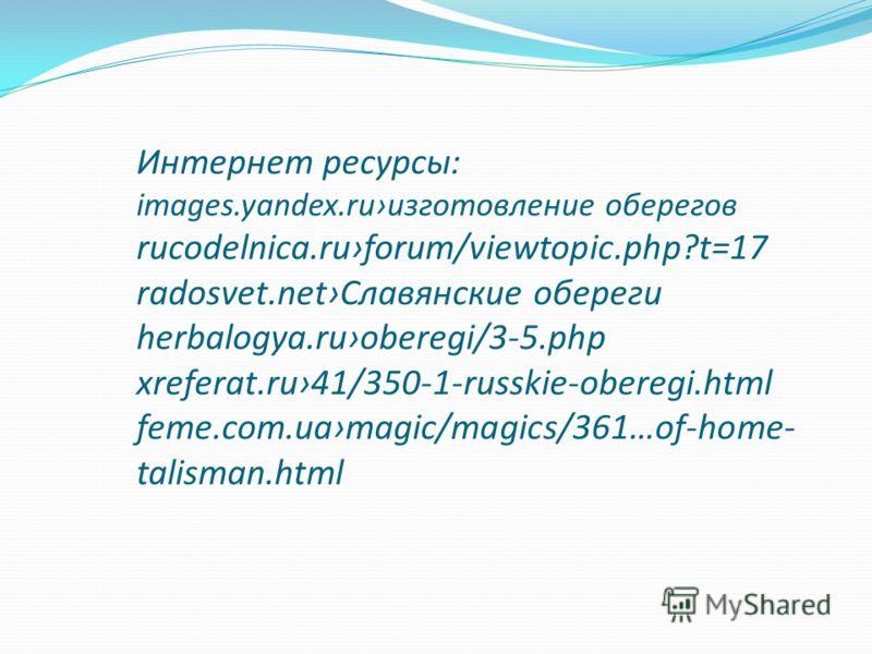 Интернет ресурсы: images.yandex.ruизготовление оберегов rucodelnica.ruforum/viewtopic.php?t=17 radosvet.netСлавянские обереги herbalogya.ruoberegi/3-5.php xreferat.ru41/350-1-russkie-oberegi.html feme.com.uamagic/magics/361…of-home- talisman.html