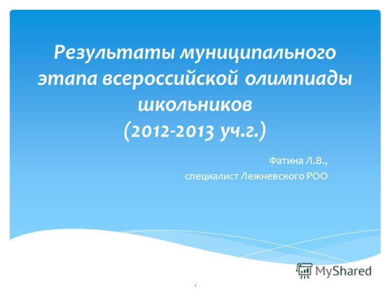 Результаты муниципального этапа всероссийской олимпиады школьников (2012-2013 уч.г.) Фатина Л.В., специалист Лежневского РОО 1