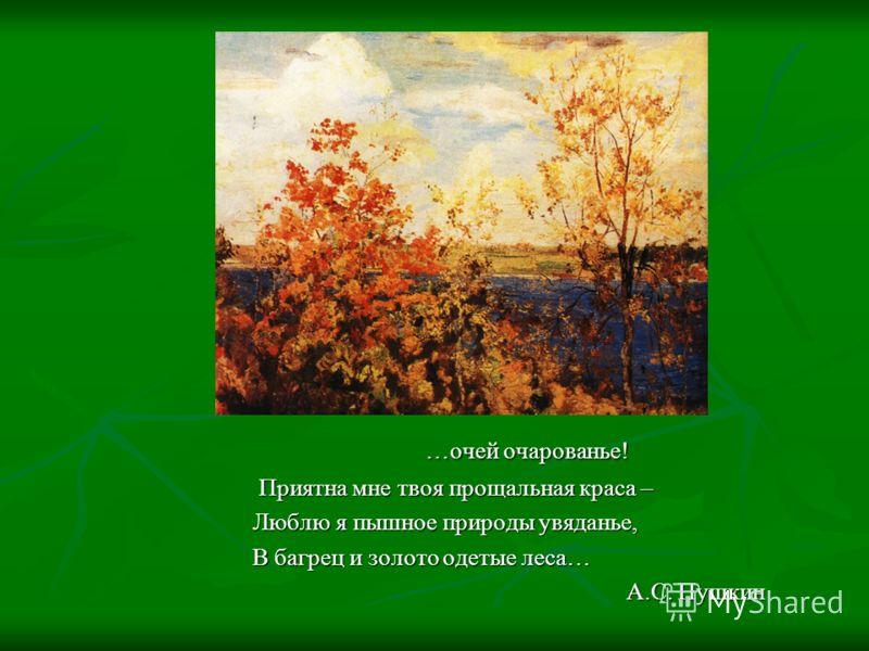 …очей очарованье! …очей очарованье! Приятна мне твоя прощальная краса – Приятна мне твоя прощальная краса – Люблю я пышное природы увяданье, Люблю я пышное природы увяданье, В багрец и золото одетые леса… В багрец и золото одетые леса… А.С. Пушкин А.