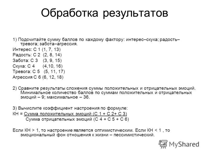 Обработка результатов 1) Подсчитайте сумму баллов по каждому фактору: интерес–скука; радость– тревога; забота–агрессия. Интерес: С 1 (1, 7, 13) Радость: С 2 (2, 8, 14) Забота: С 3 (3, 9, 15) Скука: С 4 (4,10, 16) Тревога: С 5 (5, 11, 17) Агрессия С 6