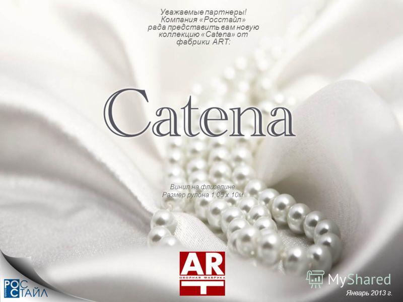 Винил на флизелине. Размер рулона 1,06 х 10м. Уважаемые партнеры! Компания «Росстайл» рада представить вам новую коллекцию «Catena» от фабрики ART: Январь 2013 г.