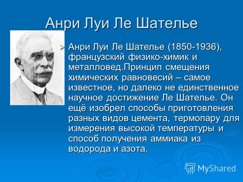 Анри Луи Ле Шателье Анри Луи Ле Шателье (1850-1936), французский физико-химик и металловед.Принцип смещения химических равновесий – самое известное, но далеко не единственное научное достижение Ле Шателье. Он ещё изобрел способы приготовления разных