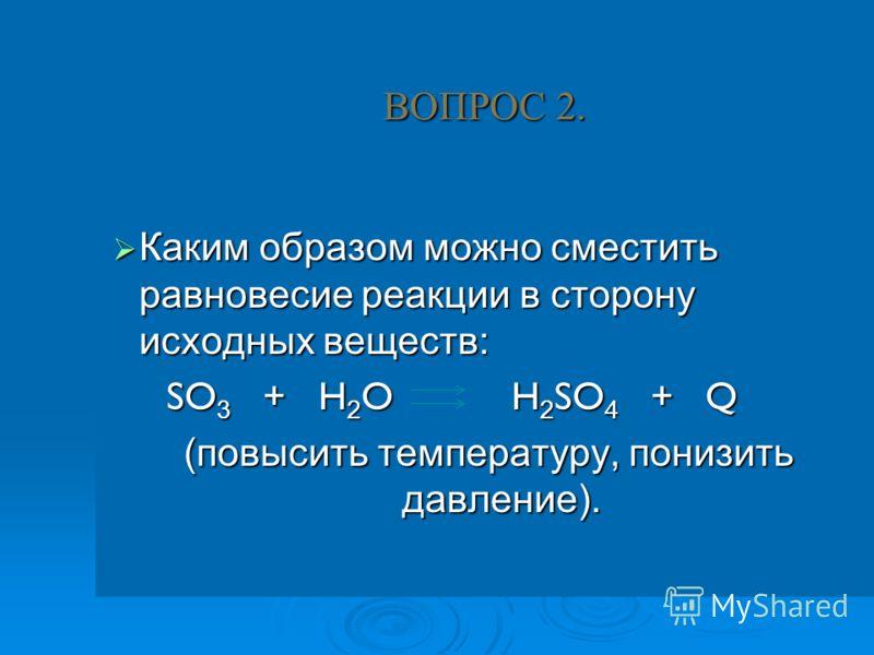 ВОПРОС 2. Каким образом можно сместить равновесие реакции в сторону исходных веществ: Каким образом можно сместить равновесие реакции в сторону исходных веществ: SO 3 + H 2 O H 2 SO 4 + Q SO 3 + H 2 O H 2 SO 4 + Q (повысить температуру, понизить давл