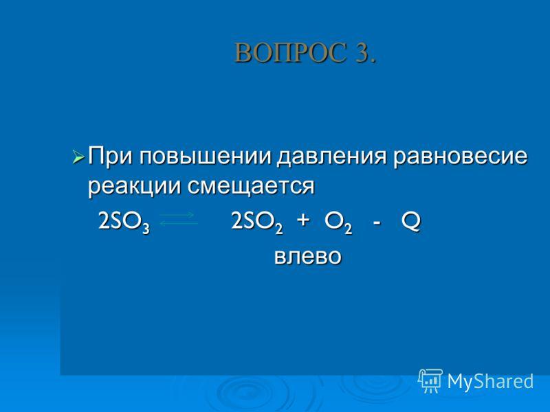 ВОПРОС 3. При повышении давления равновесие реакции смещается При повышении давления равновесие реакции смещается 2SO 3 2SO 2 + O 2 - Q 2SO 3 2SO 2 + O 2 - Qвлево