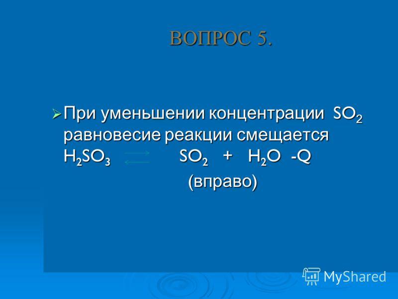 ВОПРОС 5. При уменьшении концентрации SO 2 равновесие реакции смещается H 2 SO 3 SO 2 + H 2 O -Q При уменьшении концентрации SO 2 равновесие реакции смещается H 2 SO 3 SO 2 + H 2 O -Q ( вправо )