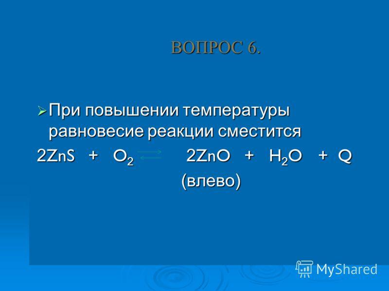 ВОПРОС 6. При повышении температуры равновесие реакции сместится При повышении температуры равновесие реакции сместится 2 ZnS + O 2 2 ZnO + H 2 O + Q (влево)