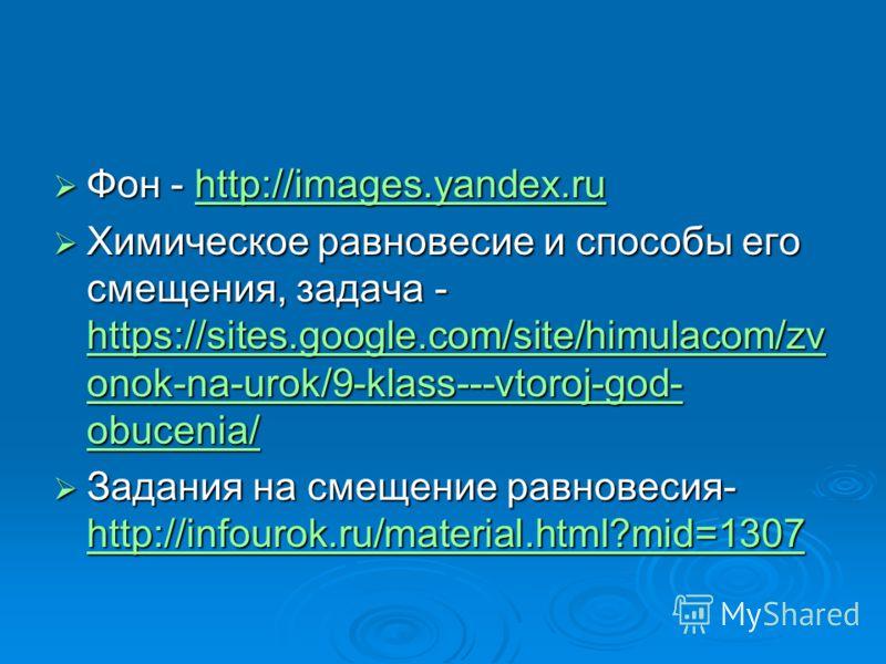 Фон - http://images.yandex.ru Фон - http://images.yandex.ruhttp://images.yandex.ru Химическое равновесие и способы его смещения, задача - https://sites.google.com/site/himulacom/zv onok-na-urok/9-klass---vtoroj-god- obucenia/ Химическое равновесие и