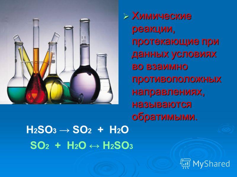 Химические реакции, протекающие при данных условиях во взаимно противоположных направлениях, называются обратимыми. Химические реакции, протекающие при данных условиях во взаимно противоположных направлениях, называются обратимыми. H 2 SO 3 SO 2 + H