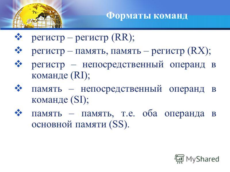 Форматы команд регистр – регистр (RR); регистр – память, память – регистр (RX); регистр – непосредственный операнд в команде (RI); память – непосредственный операнд в команде (SI); память – память, т.е. оба операнда в основной памяти (SS).
