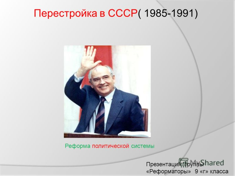 Перестройка в СССР( 1985-1991) Реформа политической системы Презентация группы «Реформаторы» 9 «г» класса