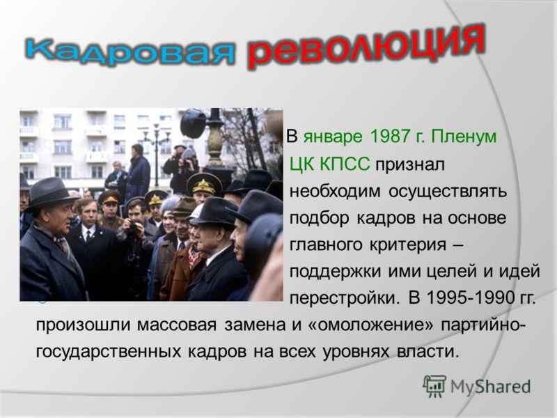 В январе 1987 г. Пленум ЦК КПСС признал необходим осуществлять подбор кадров на основе главного критерия – поддержки ими целей и идей перестройки. В 1995-1990 гг. произошли массовая замена и «омоложение» партийно- государственных кадров на всех уровн