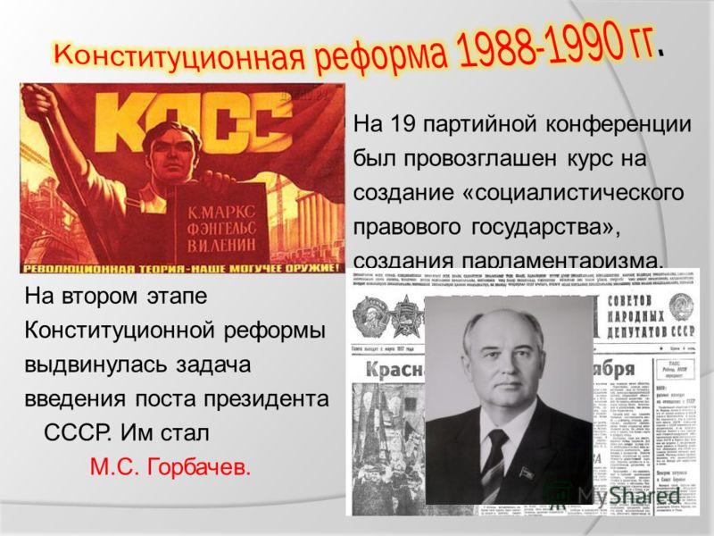 На 19 партийной конференции был провозглашен курс на создание «социалистического правового государства», создания парламентаризма. На втором этапе Конституционной реформы выдвинулась задача введения поста президента СССР. Им стал М.С. Горбачев.