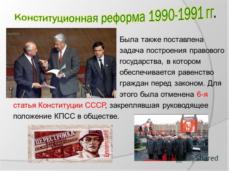 Была также поставлена задача построения правового государства, в котором обеспечивается равенство граждан перед законом. Для этого была отменена 6-я статья Конституции СССР, закреплявшая руководящее положение КПСС в обществе.