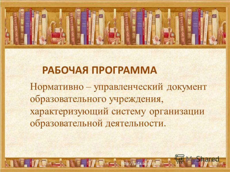 8 РАБОЧАЯ ПРОГРАММА Нормативно – управленческий документ образовательного учреждения, характеризующий систему организации образовательной деятельности.