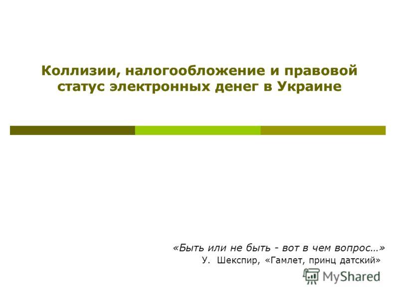 Коллизии, налогообложение и правовой статус электронных денег в Украине «Быть или не быть - вот в чем вопрос…» У. Шекспир, «Гамлет, принц датский»