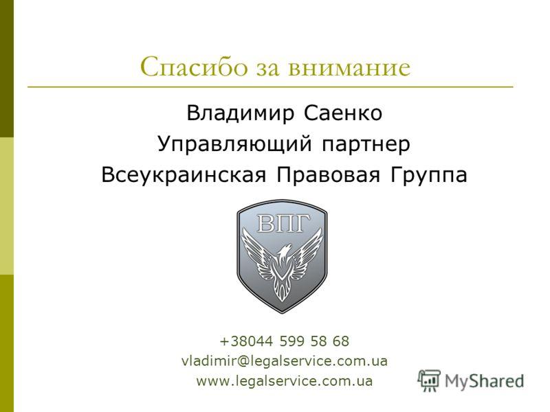 Спасибо за внимание Владимир Саенко Управляющий партнер Всеукраинская Правовая Группа +38044 599 58 68 vladimir@legalservice.com.ua www.legalservice.com.ua