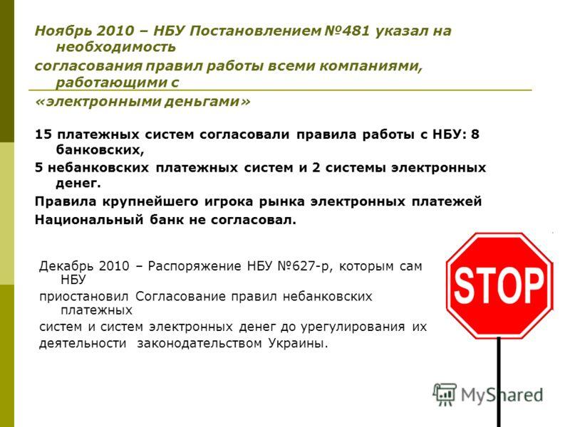 Декабрь 2010 – Распоряжение НБУ 627-р, которым сам НБУ приостановил Согласование правил небанковских платежных систем и систем электронных денег до урегулирования их деятельности законодательством Украины. Ноябрь 2010 – НБУ Постановлением 481 указал