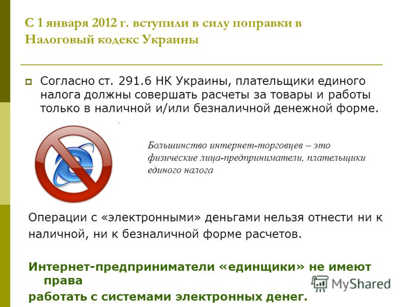 С 1 января 2012 г. вступили в силу поправки в Налоговый кодекс Украины Согласно ст. 291.6 НК Украины, плательщики единого налога должны совершать расчеты за товары и работы только в наличной и/или безналичной денежной форме. Большинство интернет-торг