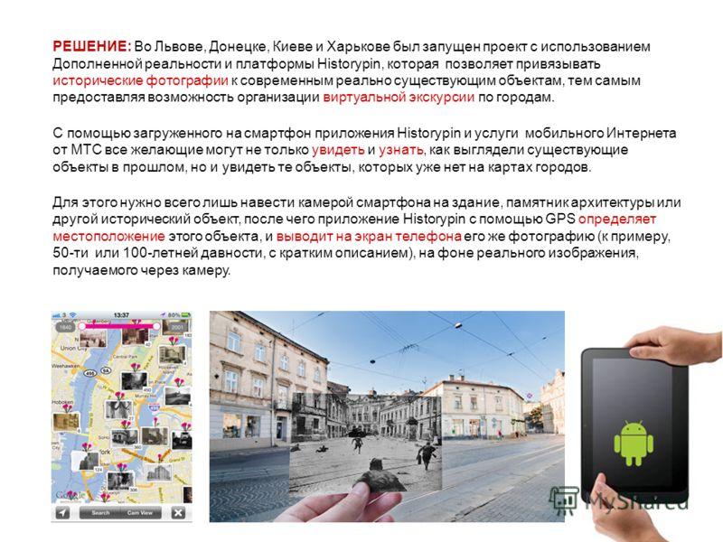 РЕШЕНИЕ: Во Львове, Донецке, Киеве и Харькове был запущен проект с использованием Дополненной реальности и платформы Historypin, которая позволяет привязывать исторические фотографии к современным реально существующим объектам, тем самым предоставляя