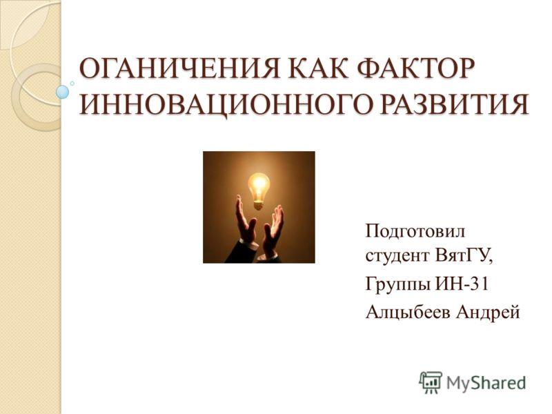 ОГАНИЧЕНИЯ КАК ФАКТОР ИННОВАЦИОННОГО РАЗВИТИЯ Подготовил студент ВятГУ, Группы ИН-31 Алцыбеев Андрей