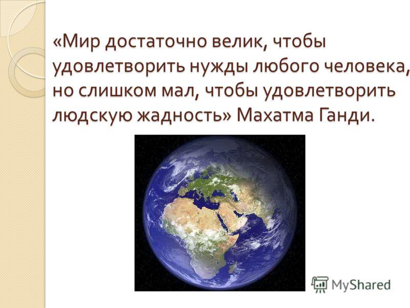 « Мир достаточно велик, чтобы удовлетворить нужды любого человека, но слишком мал, чтобы удовлетворить людскую жадность » Махатма Ганди.