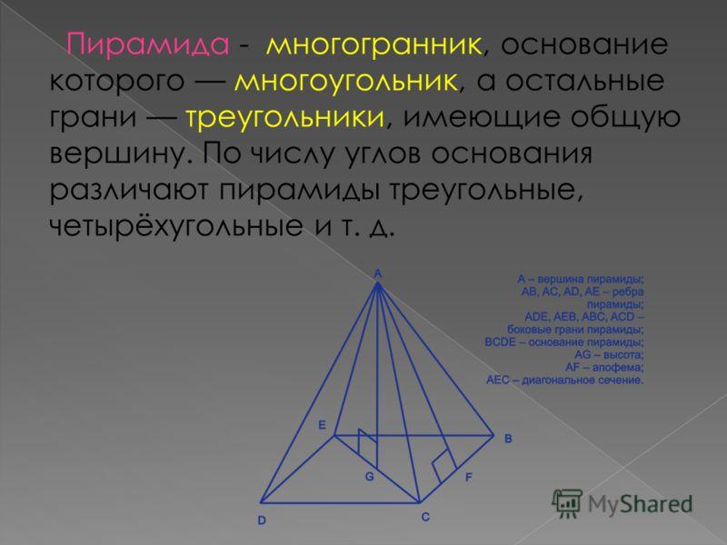 Пирамида - многогранник, основание которого многоугольник, а остальные грани треугольники, имеющие общую вершину. По числу углов основания различают пирамиды треугольные, четырёхугольные и т. д.