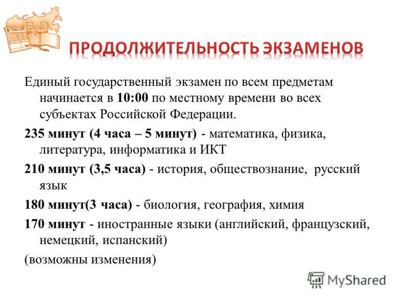 Единый государственный экзамен по всем предметам начинается в 10:00 по местному времени во всех субъектах Российской Федерации. 235 минут (4 часа – 5 минут) - математика, физика, литература, информатика и ИКТ 210 минут (3,5 часа) - история, обществоз