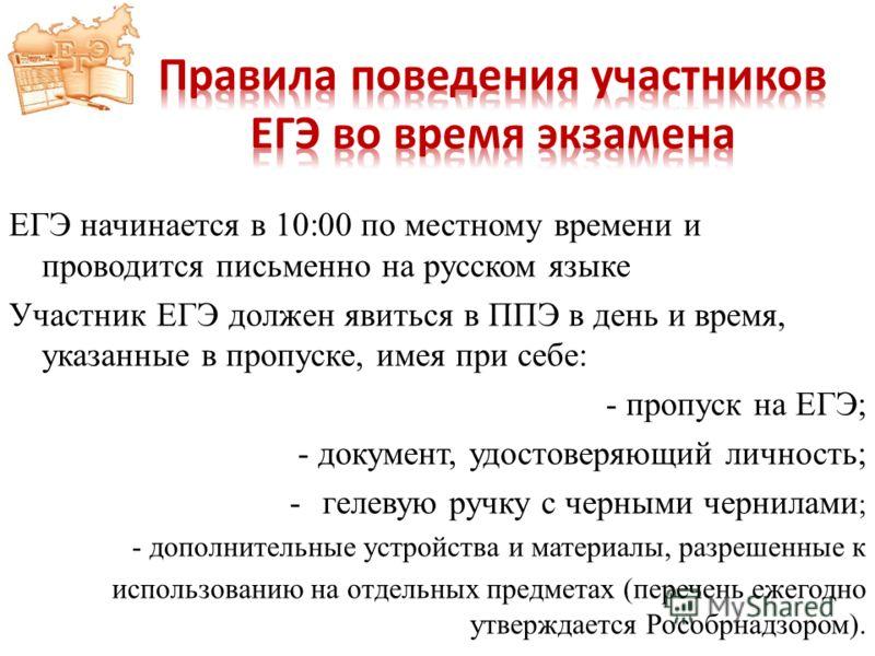 ЕГЭ начинается в 10:00 по местному времени и проводится письменно на русском языке Участник ЕГЭ должен явиться в ППЭ в день и время, указанные в пропуске, имея при себе: - пропуск на ЕГЭ; - документ, удостоверяющий личность; -гелевую ручку с черными