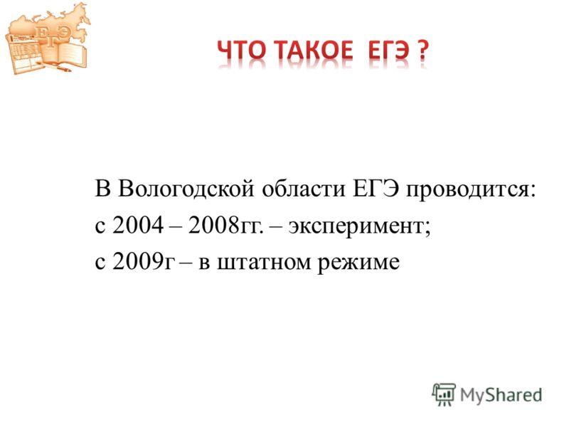 В Вологодской области ЕГЭ проводится: с 2004 – 2008гг. – эксперимент; с 2009г – в штатном режиме