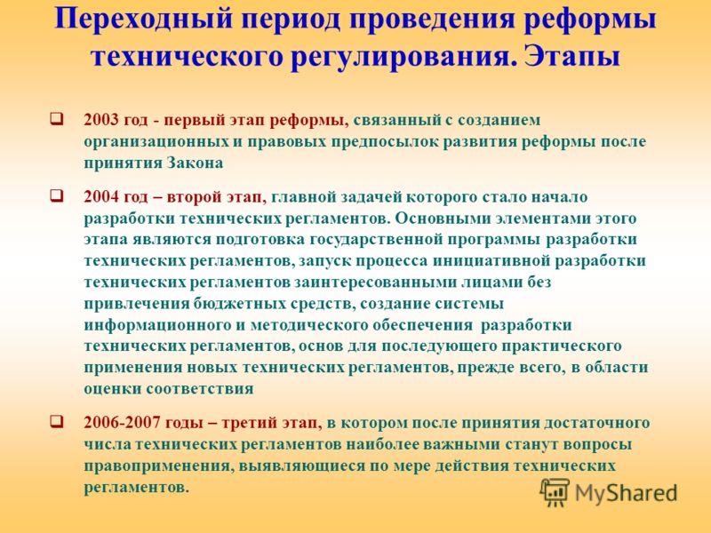 Переходный период проведения реформы технического регулирования. Этапы 2003 год - первый этап реформы, связанный с созданием организационных и правовых предпосылок развития реформы после принятия Закона 2004 год – второй этап, главной задачей которог