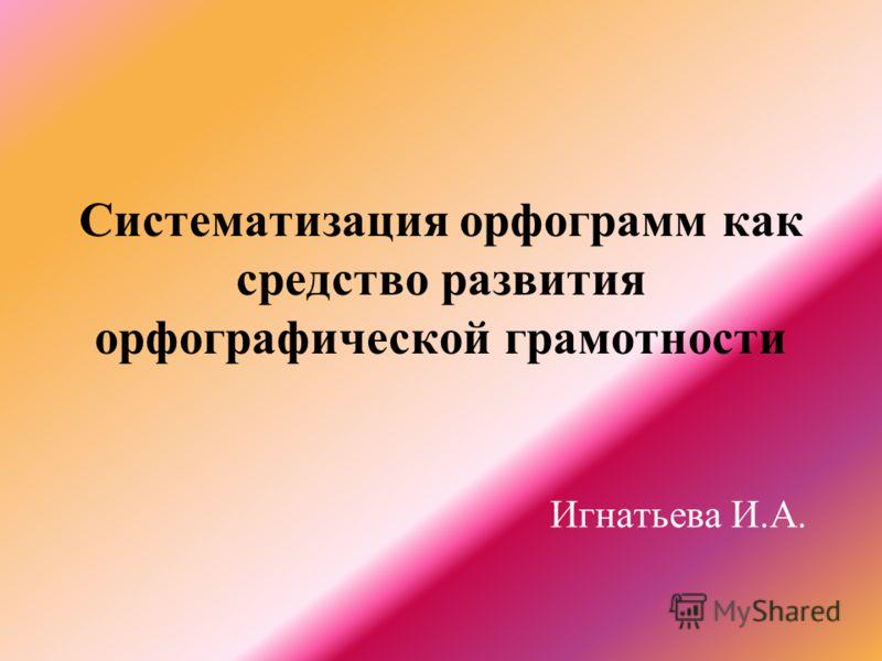 Систематизация орфограмм как средство развития орфографической грамотности Игнатьева И.А.