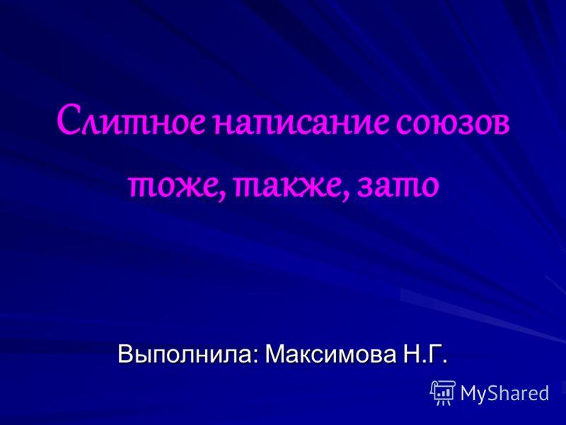 Слитное написание союзов тоже, также, зато Выполнила: Максимова Н.Г.