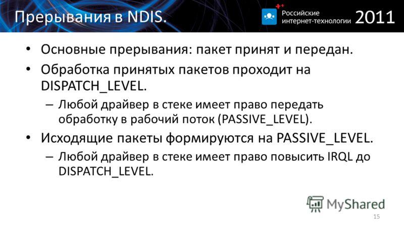 Прерывания в NDIS. Основные прерывания: пакет принят и передан. Обработка принятых пакетов проходит на DISPATCH_LEVEL. – Любой драйвер в стеке имеет право передать обработку в рабочий поток (PASSIVE_LEVEL). Исходящие пакеты формируются на PASSIVE_LEV