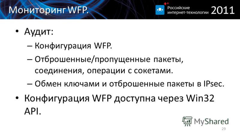 Мониторинг WFP. Aудит: – Конфигурация WFP. – Отброшенные/пропущенные пакеты, соединения, операции с сокетами. – Обмен ключами и отброшенные пакеты в IPsec. Конфигурация WFP доступна через Win32 API. 29